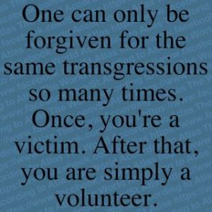 One can only be forgiven for the same transgressions so many times. Once, you're a victim. After that, you are simply a volunteer.